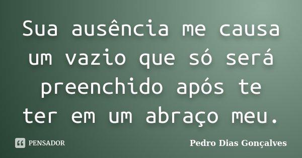 Sua ausência me causa um vazio que só será preenchido após te ter em um abraço meu.... Frase de Pedro Dias Gonçalves.
