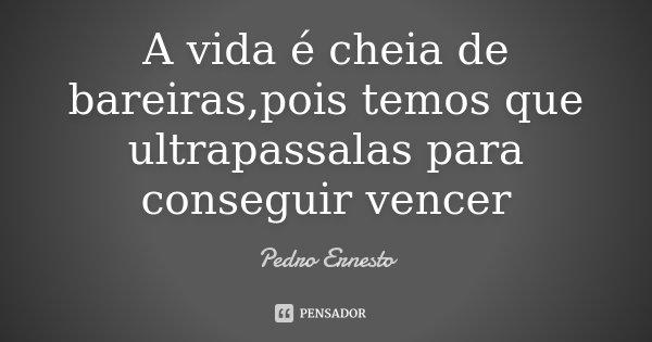 A vida é cheia de bareiras,pois temos que ultrapassalas para conseguir vencer... Frase de Pedro Ernesto.