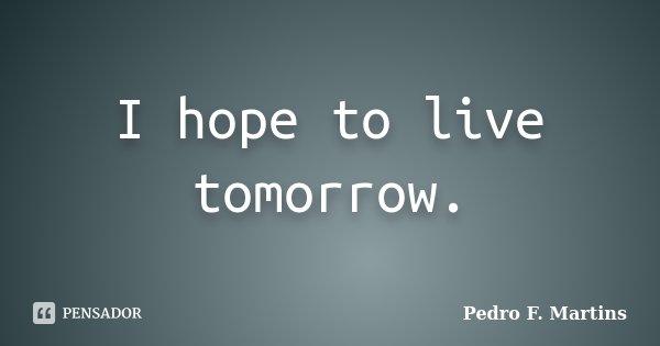 I hope to live tomorrow.... Frase de Pedro F. Martins.