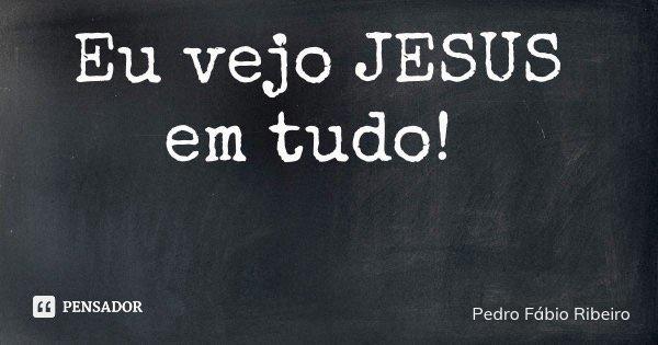 Eu vejo JESUS em tudo!... Frase de Pedro Fábio Ribeiro.