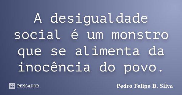 A desigualdade social é um monstro que se alimenta da inocência do povo.... Frase de Pedro Felipe B. Silva..