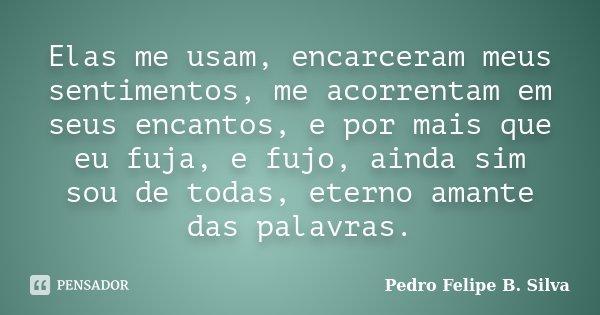Elas me usam, encarceram meus sentimentos, me acorrentam em seus encantos, e por mais que eu fuja, e fujo, ainda sim sou de todas, eterno amante das palavras.... Frase de Pedro Felipe B. Silva..