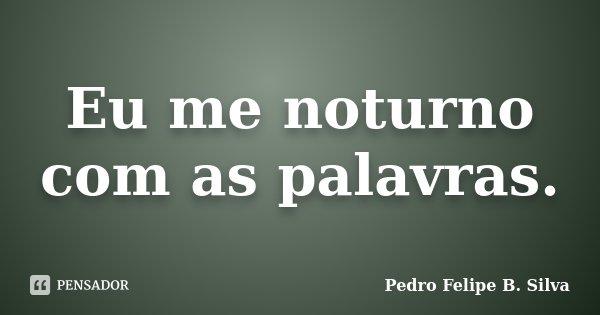 Eu me noturno com as palavras.... Frase de Pedro Felipe B. Silva..