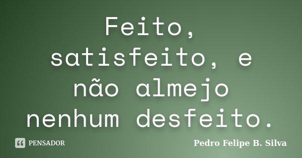 Feito, satisfeito, e não almejo nenhum desfeito.... Frase de Pedro Felipe B. Silva..
