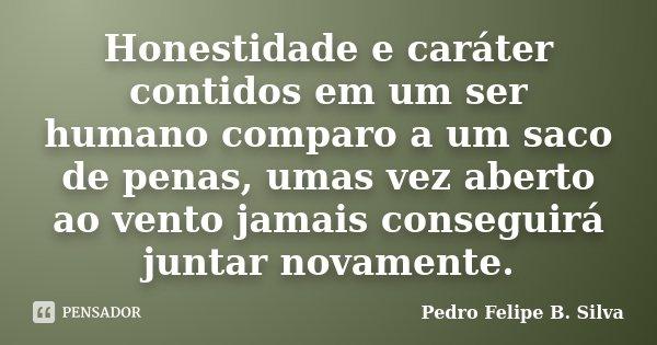 Honestidade e caráter contidos em um ser humano comparo a um saco de penas, umas vez aberto ao vento jamais conseguirá juntar novamente.... Frase de Pedro Felipe B. Silva..