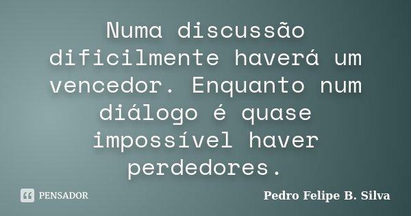 Numa discussão dificilmente haverá um vencedor. Enquanto num diálogo é quase impossível haver perdedores.... Frase de Pedro Felipe B. Silva..