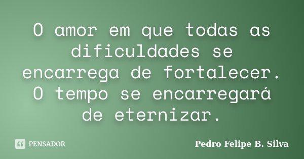 O amor em que todas as dificuldades se encarrega de fortalecer. O tempo se encarregará de eternizar.... Frase de Pedro Felipe B. Silva.