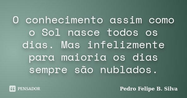 O conhecimento assim como o Sol nasce todos os dias. Mas infelizmente para maioria os dias sempre são nublados.... Frase de Pedro Felipe B. Silva..