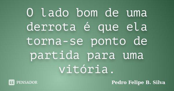 O lado bom de uma derrota é que ela torna-se ponto de partida para uma vitória.... Frase de Pedro Felipe B. Silva..