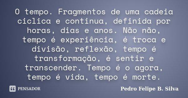 O tempo. Fragmentos de uma cadeia ciclica e continua, definida por horas, dias e anos. Não não, tempo é experiência, é troca e divisão, reflexão, tempo é transf... Frase de Pedro Felipe B. Silva..