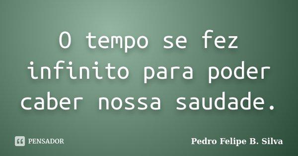 O tempo se fez infinito para poder caber nossa saudade.... Frase de Pedro Felipe B. Silva..