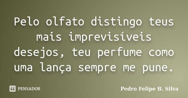 Pelo olfato distingo teus mais imprevisíveis desejos, teu perfume como uma lança sempre me pune.... Frase de Pedro Felipe B. Silva..