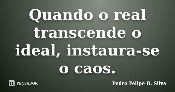 Quando o real transcende o ideal, instaura-se o caos.... Frase de Pedro Felipe B. Silva..