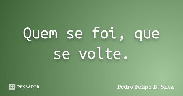 Quem se foi, que se volte.... Frase de Pedro Felipe B. Silva..