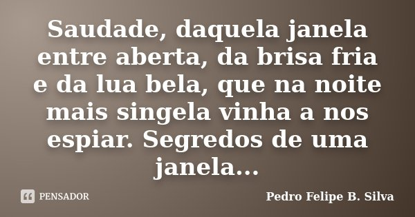 Saudade, daquela janela entre aberta, da brisa fria e da lua bela, que na noite mais singela vinha a nos espiar. Segredos de uma janela...... Frase de Pedro Felipe B. Silva..