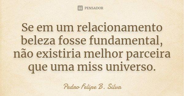 Se em um relacionamento beleza fosse fundamental, não existiria melhor parceira que uma miss universo.... Frase de Pedro Felipe B. Silva.