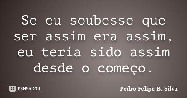 Se eu soubesse que ser assim era assim, eu teria sido assim desde o começo.... Frase de Pedro Felipe B. Silva..