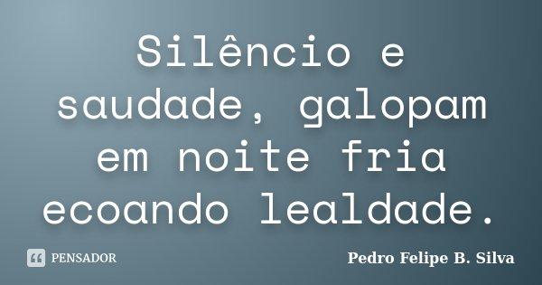 Silêncio e saudade, galopam em noite fria ecoando lealdade.... Frase de Pedro Felipe B. Silva..