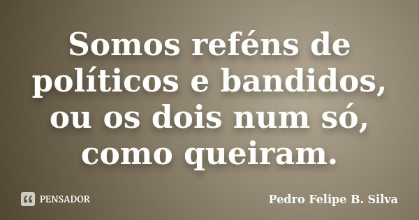 Somos reféns de políticos e bandidos, ou os dois num só, como queiram.... Frase de Pedro Felipe B. Silva.