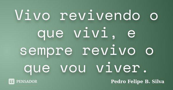 Vivo revivendo o que vivi, e sempre revivo o que vou viver.... Frase de Pedro Felipe B. Silva..