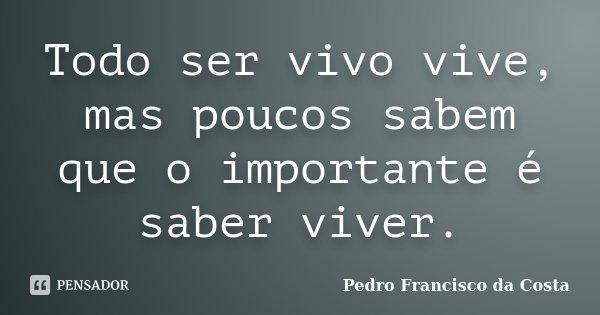 Todo ser vivo vive, mas poucos sabem que o importante é saber viver.... Frase de Pedro Francisco da Costa.