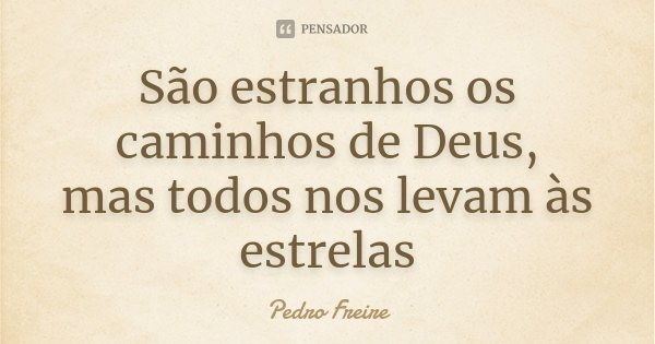 São estranhos os caminhos de Deus, mas todos nos levam às estrelas... Frase de Pedro Freire.