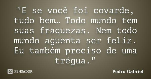"""""""E se você foi covarde, tudo bem… Todo mundo tem suas fraquezas. Nem todo mundo aguenta ser feliz. Eu também preciso de uma trégua.""""... Frase de Pedro Gabriel."""