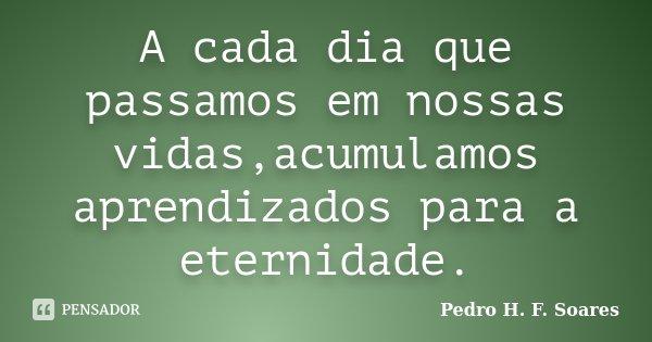 A cada dia que passamos em nossas vidas,acumulamos aprendizados para a eternidade.... Frase de Pedro H.F. Soares.