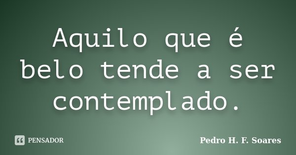 Aquilo que é belo tende a ser contemplado.... Frase de Pedro H.F. Soares.
