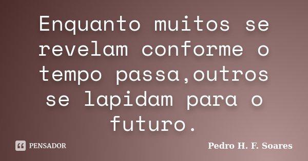 Enquanto muitos se revelam conforme o tempo passa,outros se lapidam para o futuro.... Frase de Pedro H.F. Soares.