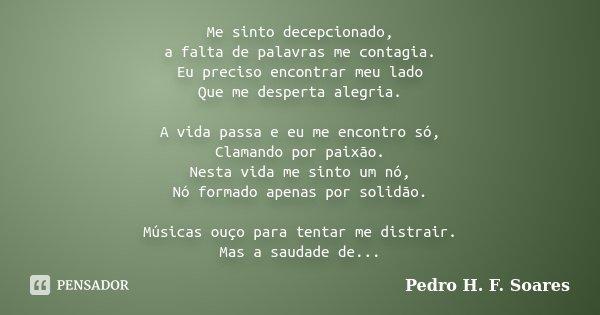 Me sinto decepcionado, a falta de palavras me contagia. Eu preciso encontrar meu lado Que me desperta alegria. A vida passa e eu me encontro só, Clamando por pa... Frase de Pedro H.F. Soares.