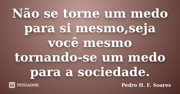 Não se torne um medo para si mesmo,seja você mesmo tornando-se um medo para a sociedade.... Frase de Pedro H.F. Soares.
