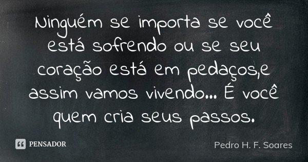 Ninguém se importa se você está sofrendo ou se seu coração está em pedaços,e assim vamos vivendo... É você quem cria seus passos.... Frase de Pedro H.F. Soares.