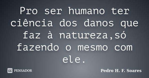 Pro ser humano ter ciência dos danos que faz à natureza,só fazendo o mesmo com ele.... Frase de Pedro H.F. Soares.