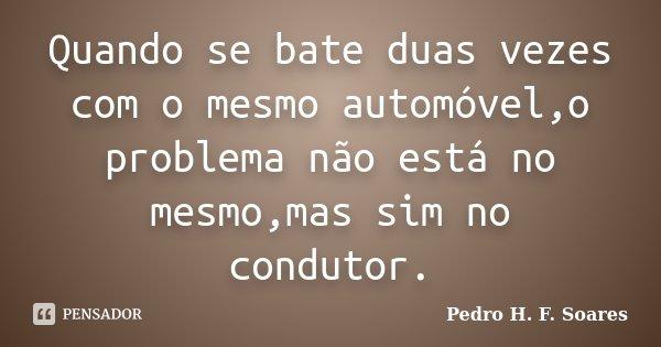 Quando se bate duas vezes com o mesmo automóvel,o problema não está no mesmo,mas sim no condutor.... Frase de Pedro H.F. Soares.