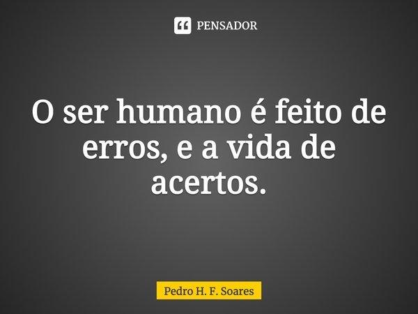"""O ser humano é feito de erros,e a vida de acertos.""... Frase de Pedro H. F. Soares."