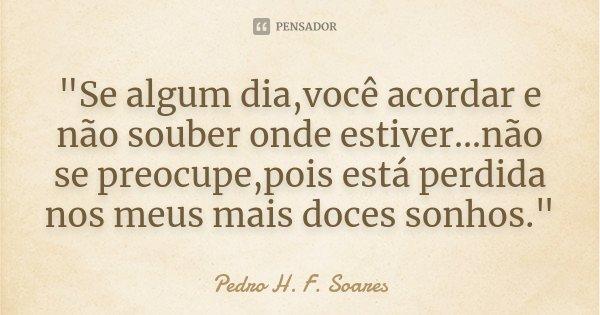 """""""Se algum dia,você acordar e não souber onde estiver...não se preocupe,pois está perdida nos meus mais doces sonhos.""""... Frase de Pedro H. F. Soares."""