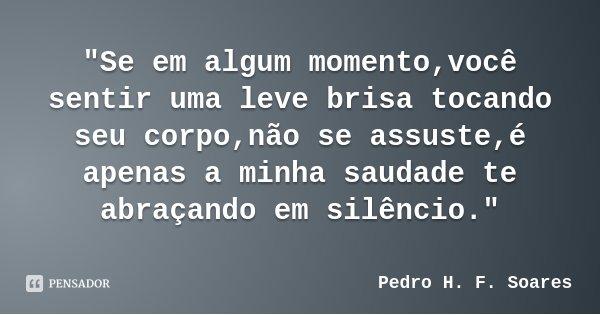 """""""Se em algum momento,você sentir uma leve brisa tocando seu corpo,não se assuste,é apenas a minha saudade te abraçando em silêncio.""""... Frase de Pedro H. F. Soares."""