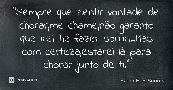 """""""Sempre que sentir vontade de chorar,me chame,não garanto que irei lhe fazer sorrir...Mas com certeza,estarei lá para chorar junto de ti.""""... Frase de Pedro H. F. Soares."""