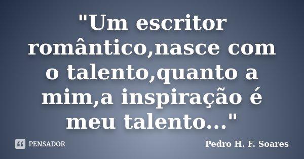 """""""Um escritor romântico,nasce com o talento,quanto a mim,a inspiração é meu talento...""""... Frase de Pedro H. F. Soares."""