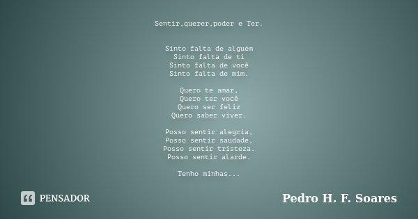 Sentir,querer,poder e Ter. Sinto falta de alguém Sinto falta de ti Sinto falta de você Sinto falta de mim. Quero te amar, Quero ter você Quero ser feliz Quero s... Frase de Pedro H.F. Soares.