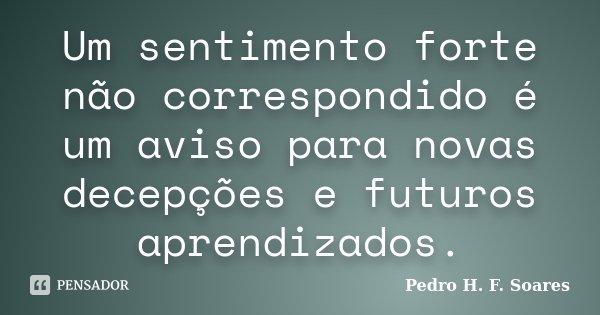 Um sentimento forte não correspondido é um aviso para novas decepções e futuros aprendizados.... Frase de Pedro H.F. Soares.