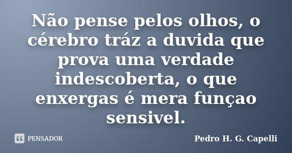 Não pense pelos olhos, o cérebro tráz a duvida que prova uma verdade indescoberta, o que enxergas é mera funçao sensivel.... Frase de Pedro H. G. Capelli.
