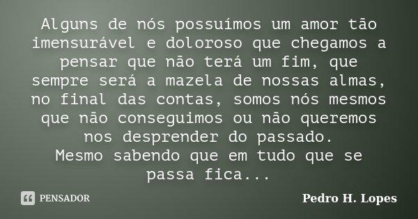 Alguns de nós possuímos um amor tão imensurável e doloroso que chegamos a pensar que não terá um fim, que sempre será a mazela de nossas almas, no final das con... Frase de Pedro H. Lopes.
