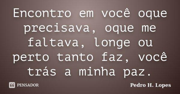 Encontro em você oque precisava, oque me faltava, longe ou perto tanto faz, você trás a minha paz.... Frase de Pedro H. Lopes.