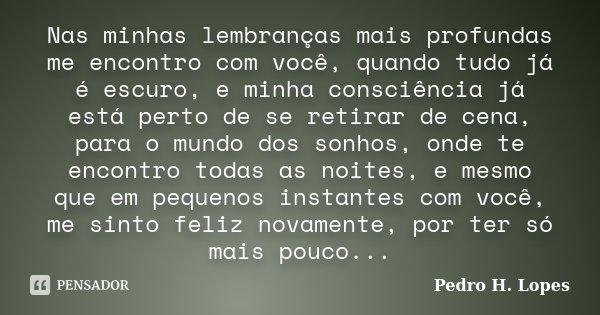 Nas minhas lembranças mais profundas me encontro com você, quando tudo já é escuro, e minha consciência já está perto de se retirar de cena, para o mundo dos so... Frase de Pedro H. Lopes.