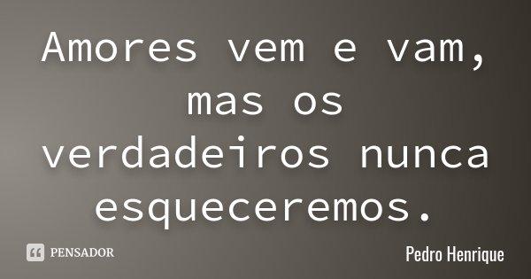 Amores vem e vam, mas os verdadeiros nunca esqueceremos.... Frase de Pedro Henrique.