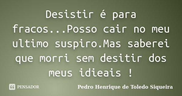 Desistir é para fracos...Posso cair no meu ultimo suspiro.Mas saberei que morri sem desitir dos meus idieais !... Frase de Pedro Henrique de Toledo Siqueira.