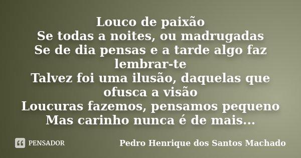 Louco de paixão Se todas a noites, ou madrugadas Se de dia pensas e a tarde algo faz lembrar-te Talvez foi uma ilusão, daquelas que ofusca a visão Loucuras faze... Frase de Pedro Henrique dos Santos Machado.