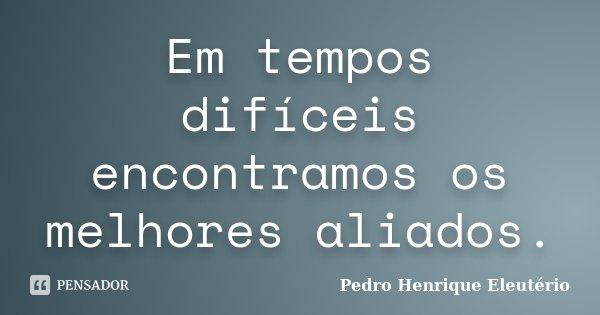 Em tempos difíceis encontramos os melhores aliados.... Frase de Pedro Henrique Eleutério.